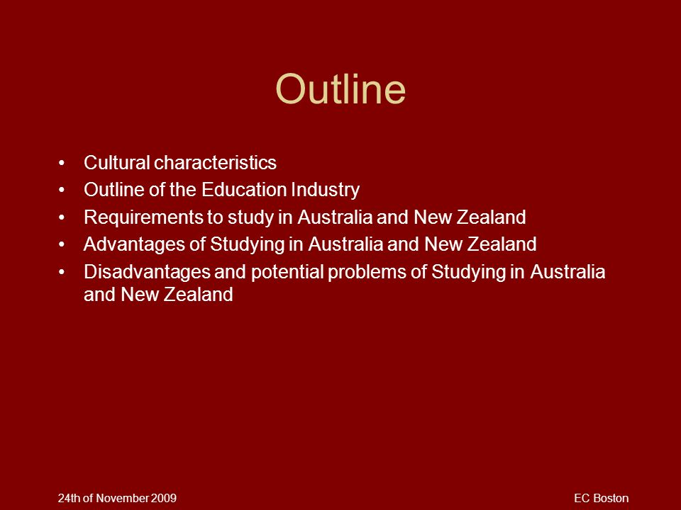 24th of November 2009EC Boston Outline Cultural characteristics Outline of the Education Industry Requirements to study in Australia and New Zealand A
