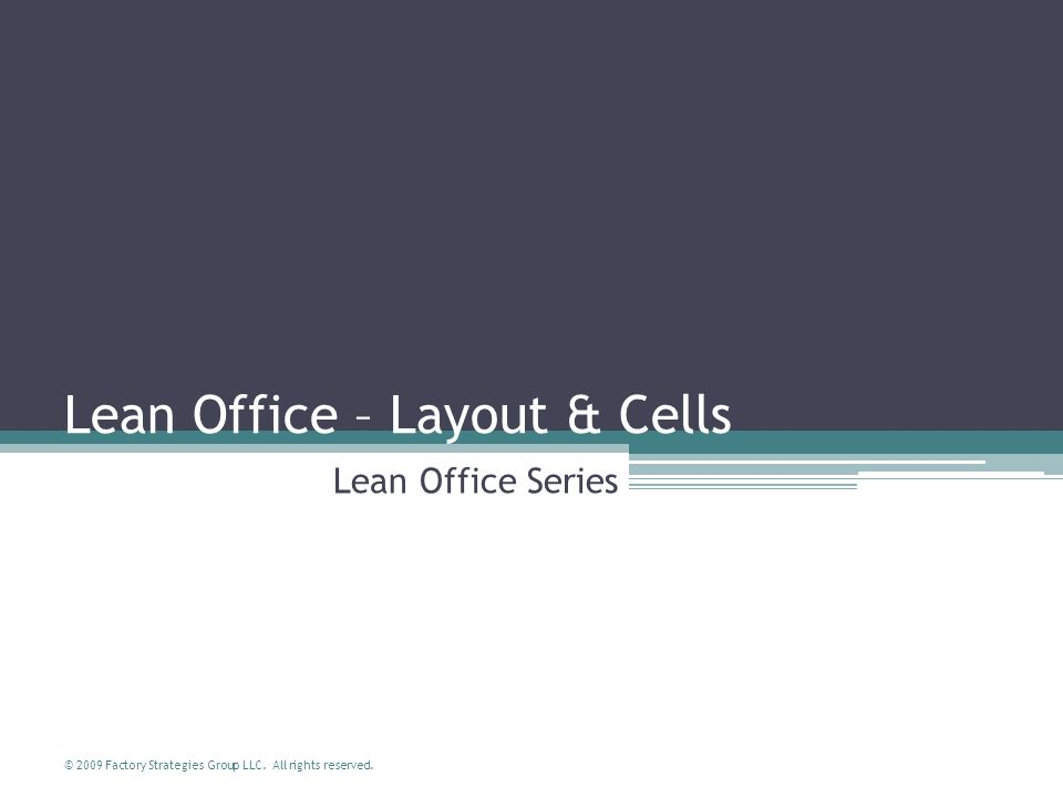 © 2009 Factory Strategies Group LLC. All rights reserved. Lean Office – Layout & Cells Lean Office Series