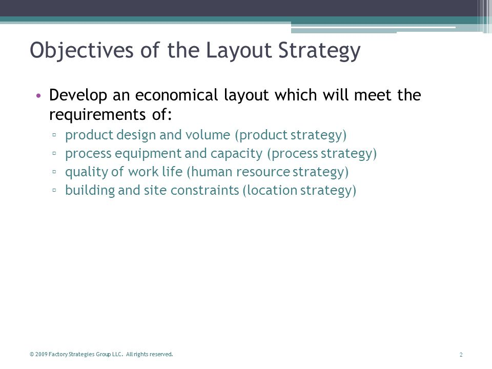2 © 2009 Factory Strategies Group LLC. All rights reserved. Objectives of the Layout Strategy Develop an economical layout which will meet the require