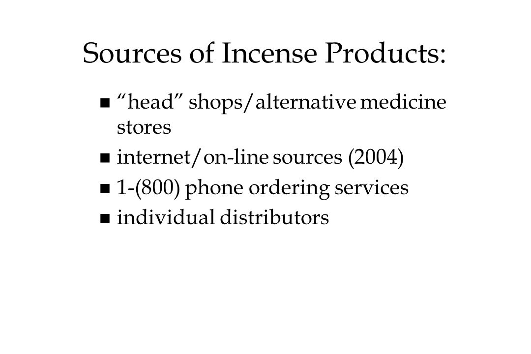Sources of Incense Products: n n head shops/alternative medicine stores n n internet/on-line sources (2004) n n 1-(800) phone ordering services n n in