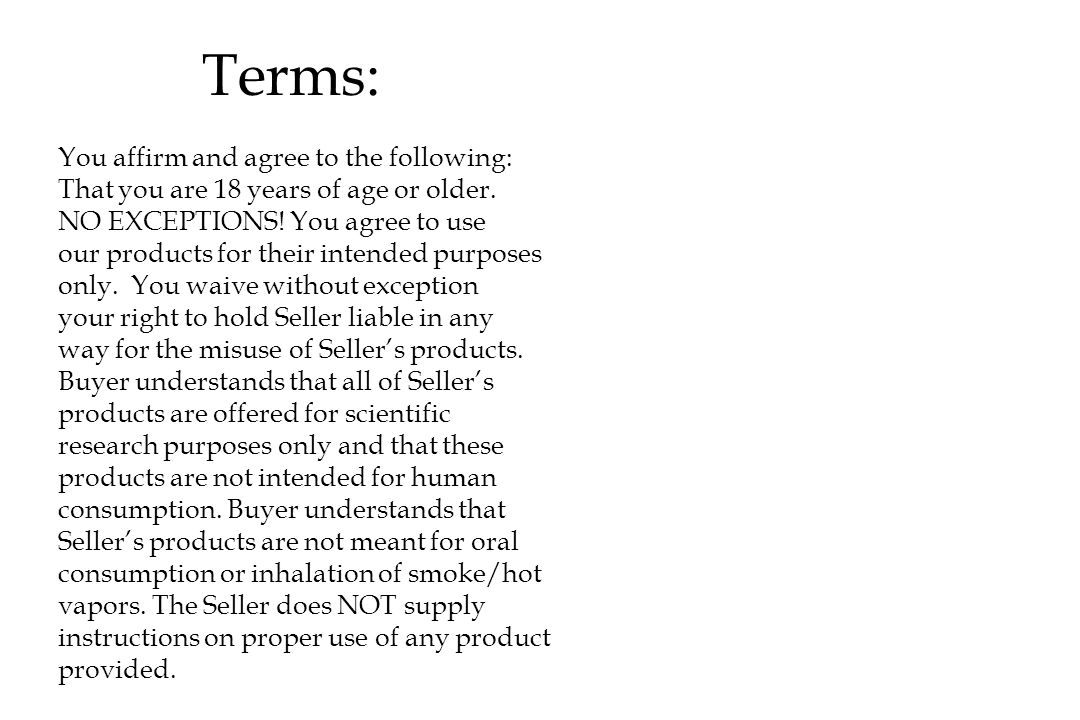 Terms: You affirm and agree to the following: That you are 18 years of age or older. NO EXCEPTIONS! You agree to use our products for their intended p
