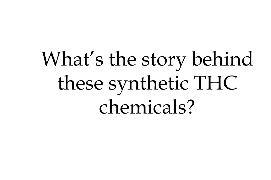 Whats the story behind these synthetic THC chemicals?