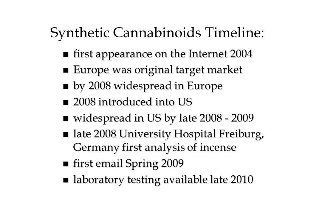 Synthetic Cannabinoids Timeline: n first appearance on the Internet 2004 n Europe was original target market n by 2008 widespread in Europe n 2008 int