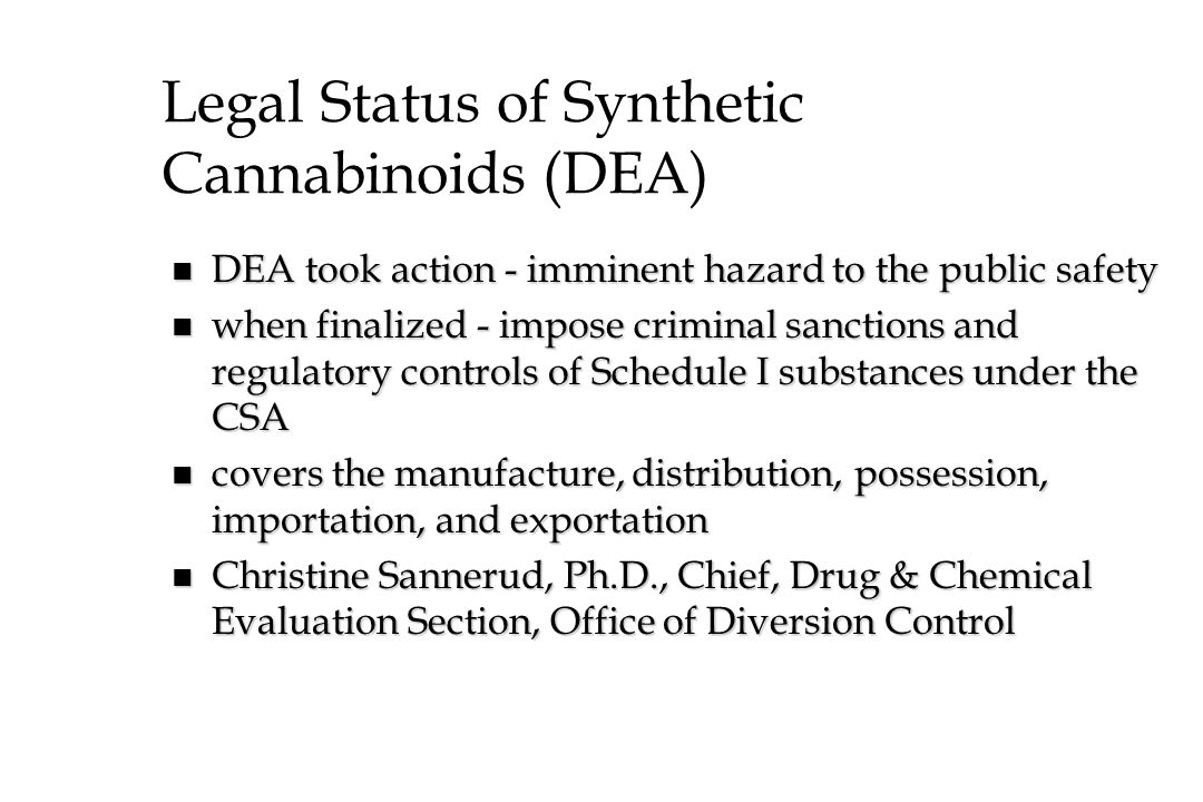 Legal Status of Synthetic Cannabinoids (DEA) n DEA took action - imminent hazard to the public safety n when finalized - impose criminal sanctions and
