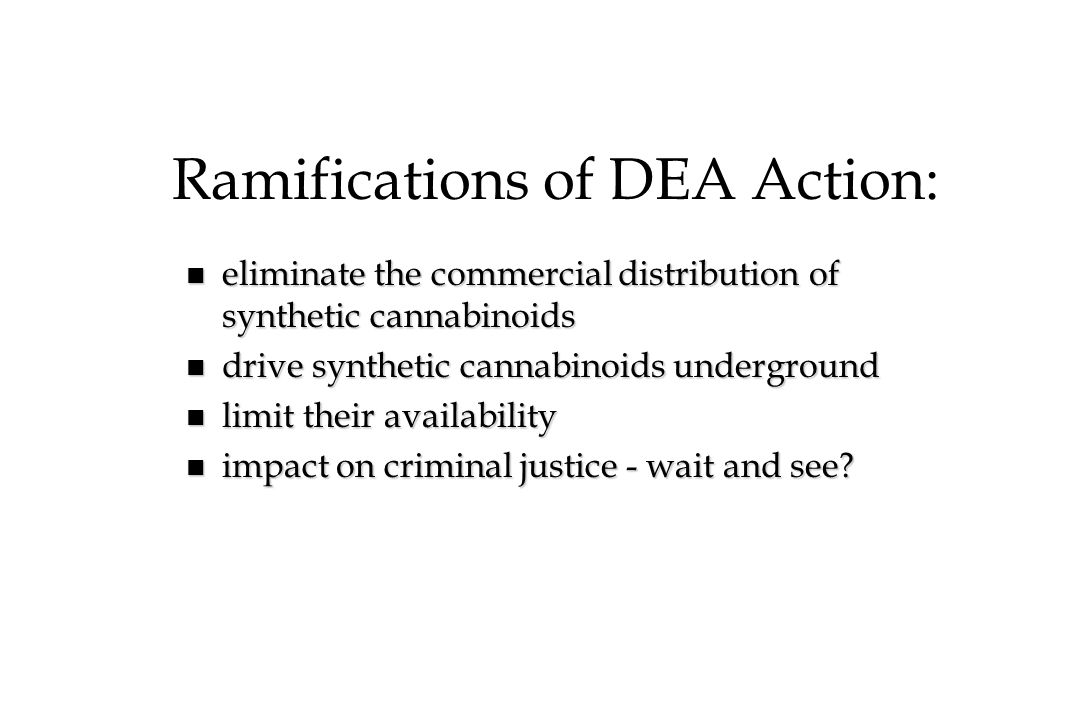 Ramifications of DEA Action: n eliminate the commercial distribution of synthetic cannabinoids n drive synthetic cannabinoids underground n limit thei
