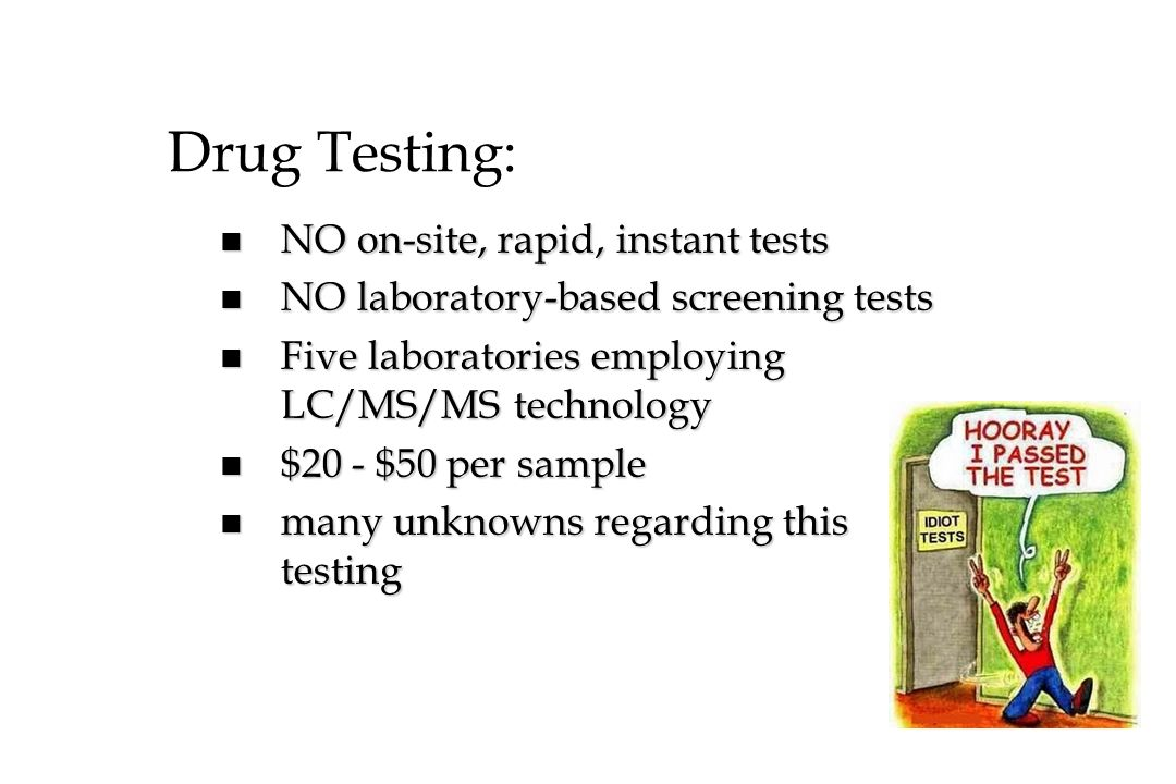 Drug Testing: n NO on-site, rapid, instant tests n NO laboratory-based screening tests n Five laboratories employing LC/MS/MS technology n $20 - $50 p