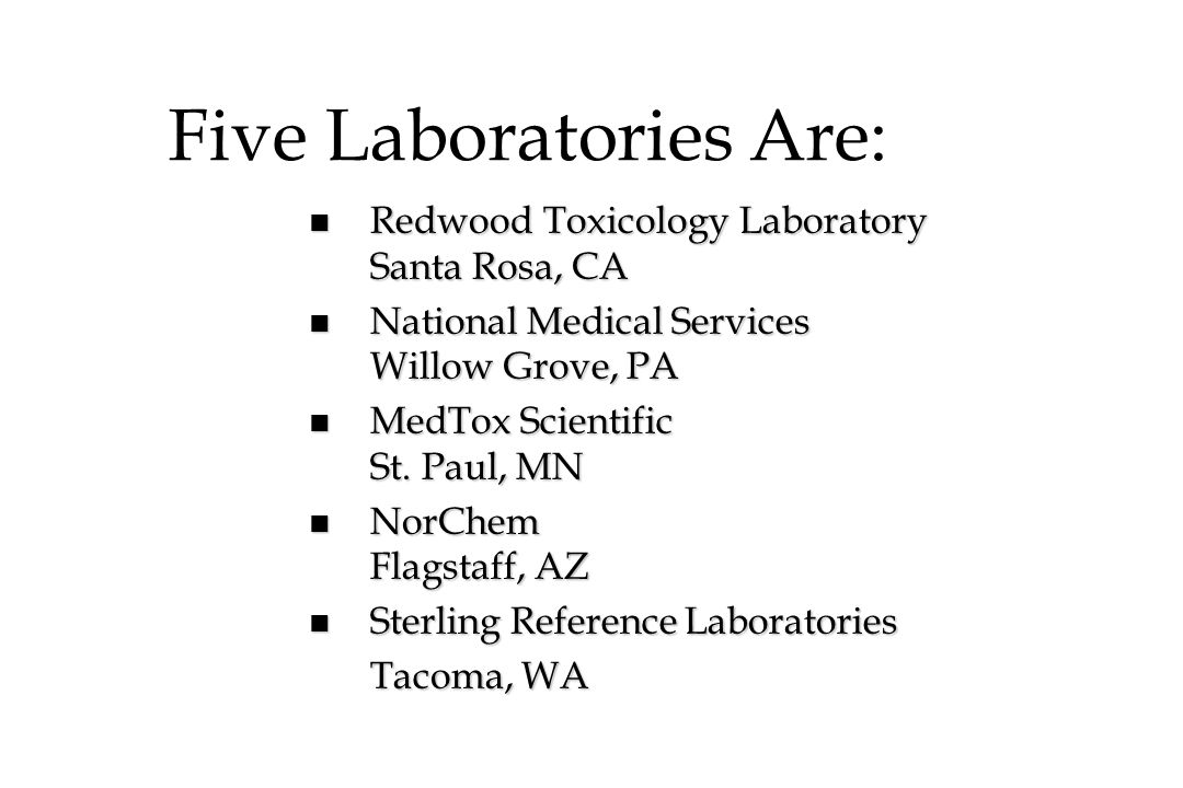 Five Laboratories Are: n Redwood Toxicology Laboratory Santa Rosa, CA n National Medical Services Willow Grove, PA n MedTox Scientific St. Paul, MN n
