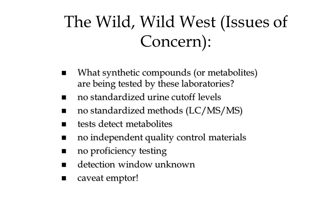 The Wild, Wild West (Issues of Concern): n What synthetic compounds (or metabolites) are being tested by these laboratories? n no standardized urine c