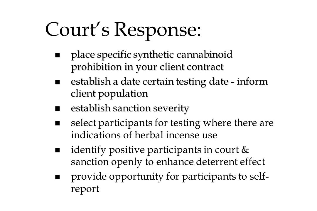 Courts Response: n place specific synthetic cannabinoid prohibition in your client contract n establish a date certain testing date - inform client po