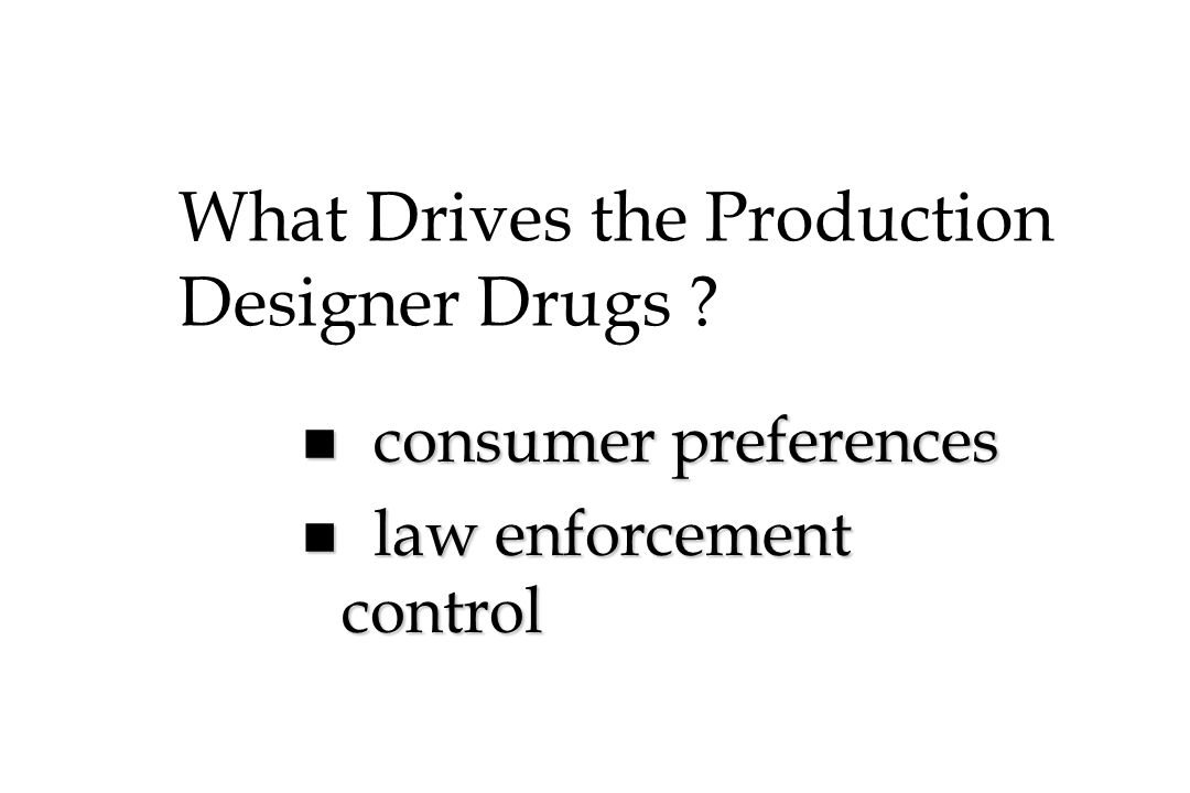 What Drives the Production Designer Drugs ? n consumer preferences n law enforcement control