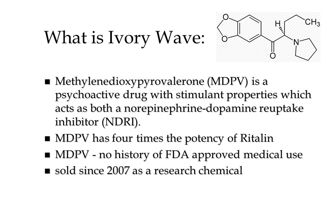 What is Ivory Wave: n Methylenedioxypyrovalerone (MDPV) is a psychoactive drug with stimulant properties which acts as both a norepinephrine-dopamine