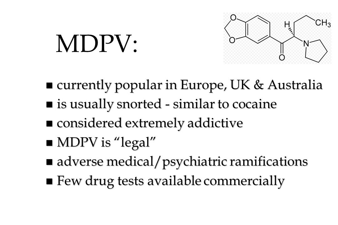 MDPV: n currently popular in Europe, UK & Australia n is usually snorted - similar to cocaine n considered extremely addictive n MDPV is legal n adver