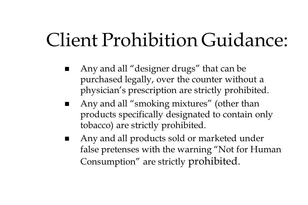 Client Prohibition Guidance: Any and all designer drugs that can be purchased legally, over the counter without a physicians prescription are strictly