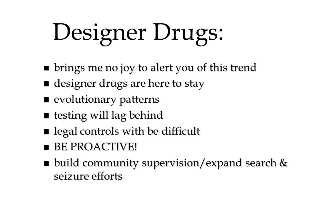 Designer Drugs: n brings me no joy to alert you of this trend n designer drugs are here to stay n evolutionary patterns n testing will lag behind n le