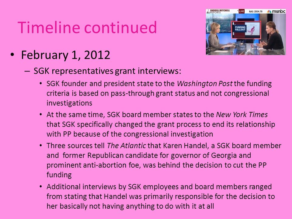 Timeline continued February 1, 2012 – SGK representatives grant interviews: SGK founder and president state to the Washington Post the funding criteria is based on pass-through grant status and not congressional investigations At the same time, SGK board member states to the New York Times that SGK specifically changed the grant process to end its relationship with PP because of the congressional investigation Three sources tell The Atlantic that Karen Handel, a SGK board member and former Republican candidate for governor of Georgia and prominent anti-abortion foe, was behind the decision to cut the PP funding Additional interviews by SGK employees and board members ranged from stating that Handel was primarily responsible for the decision to her basically not having anything to do with it at all
