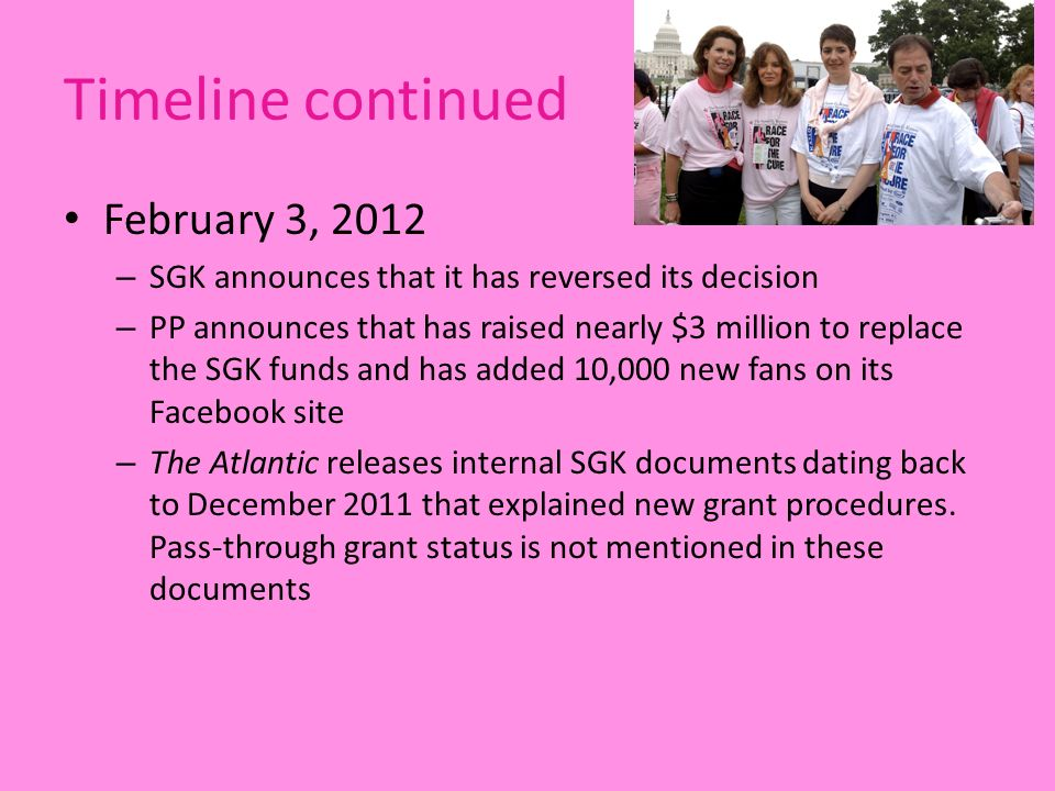 Timeline continued February 3, 2012 – SGK announces that it has reversed its decision – PP announces that has raised nearly $3 million to replace the SGK funds and has added 10,000 new fans on its Facebook site – The Atlantic releases internal SGK documents dating back to December 2011 that explained new grant procedures.