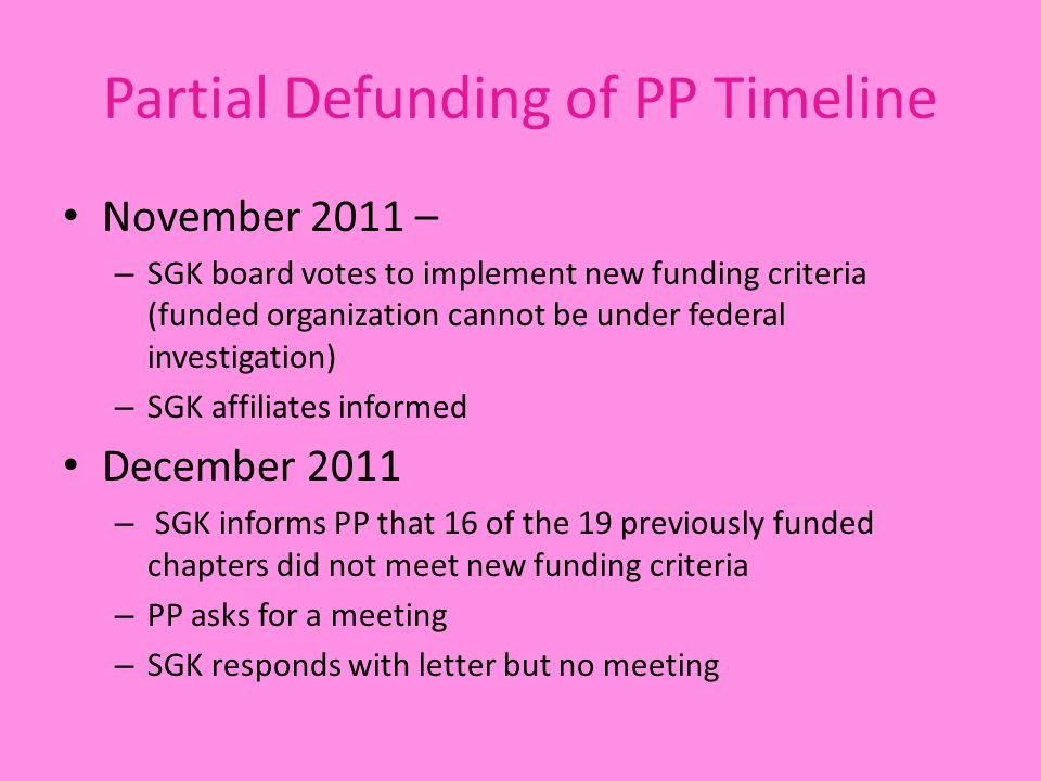 Partial Defunding of PP Timeline November 2011 – – SGK board votes to implement new funding criteria (funded organization cannot be under federal investigation) – SGK affiliates informed December 2011 – SGK informs PP that 16 of the 19 previously funded chapters did not meet new funding criteria – PP asks for a meeting – SGK responds with letter but no meeting