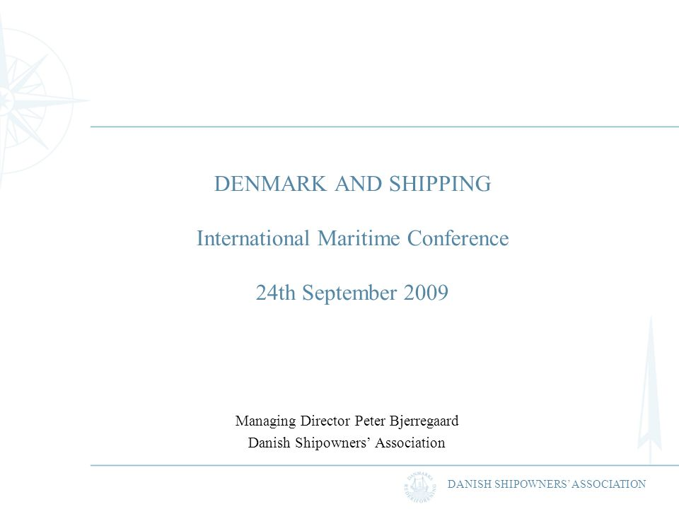 DANISH SHIPOWNERS ASSOCIATION DENMARK AND SHIPPING International Maritime Conference 24th September 2009 Managing Director Peter Bjerregaard Danish Shipowners Association