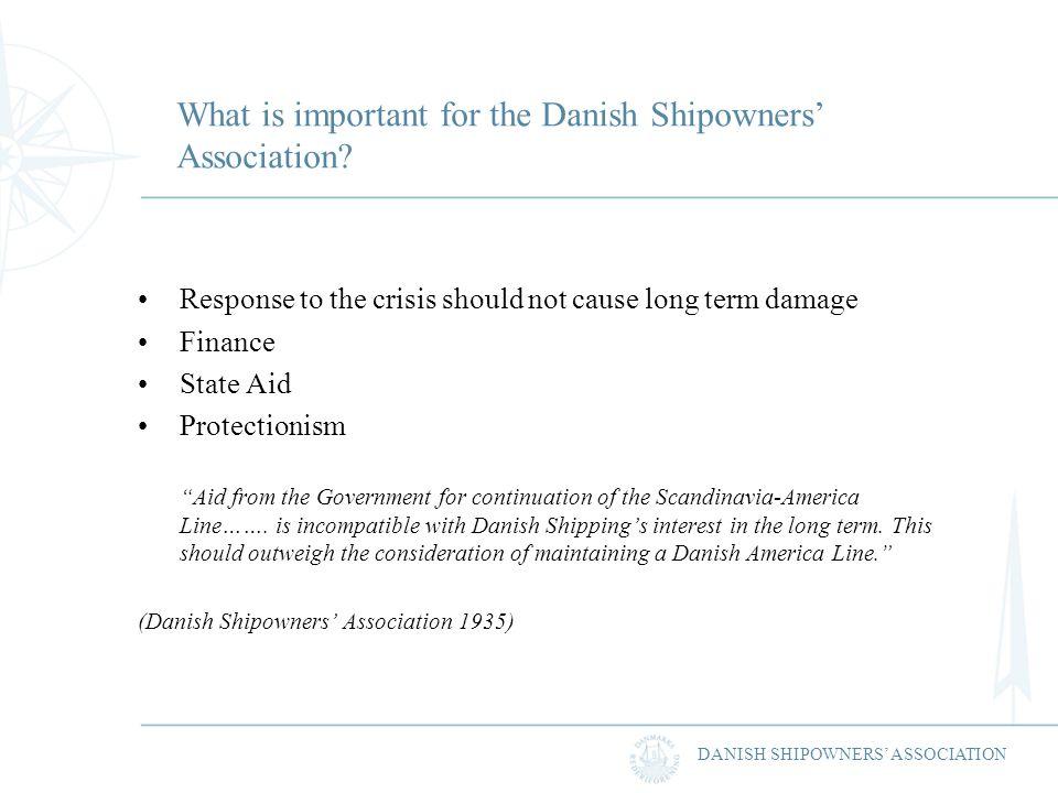 DANISH SHIPOWNERS ASSOCIATION What is important for the Danish Shipowners Association? Response to the crisis should not cause long term damage Financ