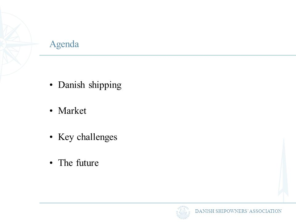 DANISH SHIPOWNERS ASSOCIATION Agenda Danish shipping Market Key challenges The future