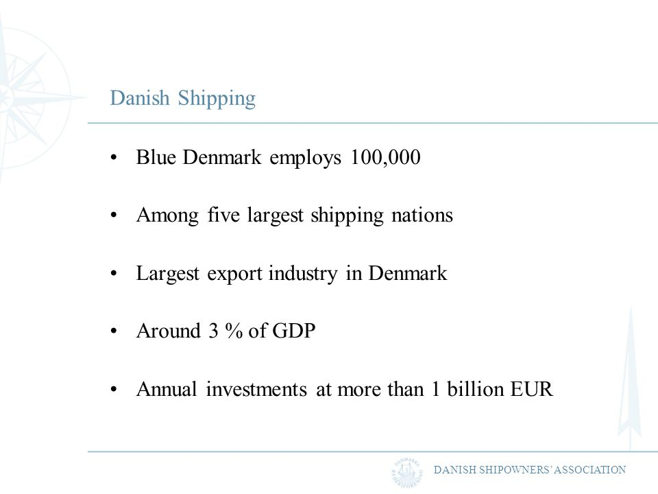 DANISH SHIPOWNERS ASSOCIATION Danish Shipping Blue Denmark employs 100,000 Among five largest shipping nations Largest export industry in Denmark Around 3 % of GDP Annual investments at more than 1 billion EUR