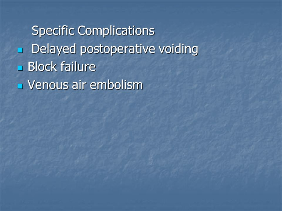Specific Complications Specific Complications Delayed postoperative voiding Delayed postoperative voiding Block failure Block failure Venous air embol