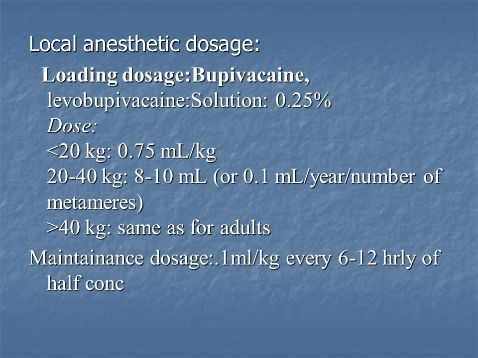 Local anesthetic dosage: Loading dosage:Bupivacaine, levobupivacaine:Solution: 0.25% Dose: 40 kg: same as for adults Loading dosage:Bupivacaine, levob
