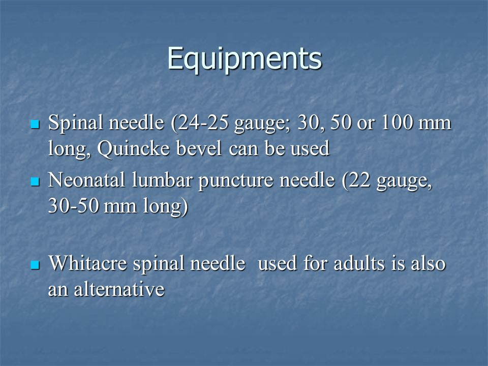 Equipments Spinal needle (24-25 gauge; 30, 50 or 100 mm long, Quincke bevel can be used Spinal needle (24-25 gauge; 30, 50 or 100 mm long, Quincke bev