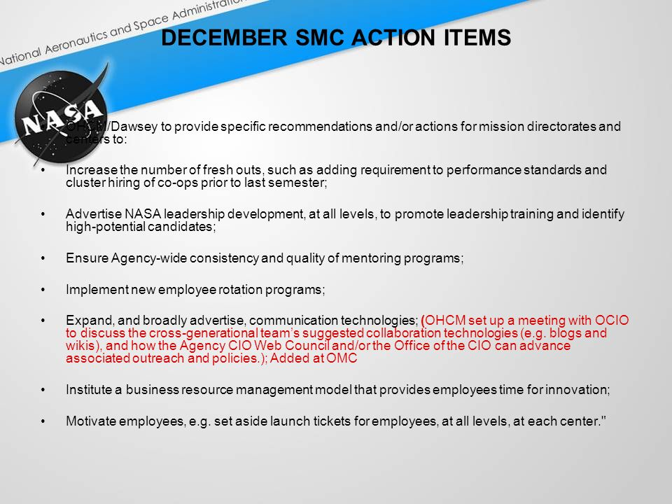 DECEMBER SMC ACTION ITEMS OHCM/Dawsey to provide specific recommendations and/or actions for mission directorates and centers to: Increase the number of fresh outs, such as adding requirement to performance standards and cluster hiring of co-ops prior to last semester; Advertise NASA leadership development, at all levels, to promote leadership training and identify high-potential candidates; Ensure Agency-wide consistency and quality of mentoring programs; Implement new employee rotation programs; Expand, and broadly advertise, communication technologies; (OHCM set up a meeting with OCIO to discuss the cross-generational teams suggested collaboration technologies (e.g.