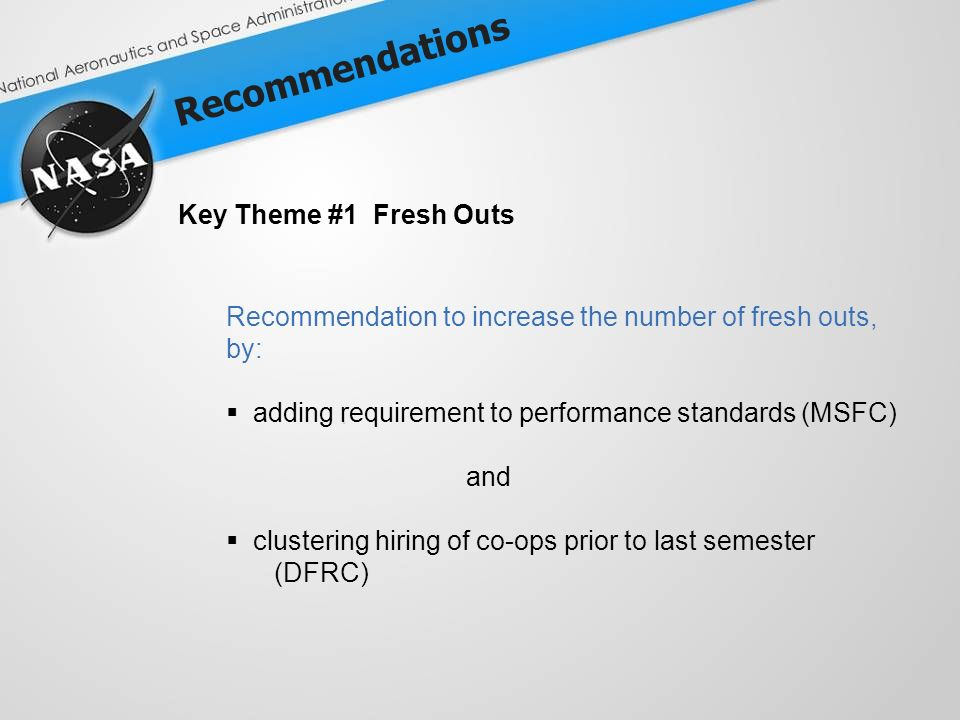 Recommendations Key Theme #1 Fresh Outs Recommendation to increase the number of fresh outs, by: adding requirement to performance standards (MSFC) and clustering hiring of co-ops prior to last semester (DFRC)