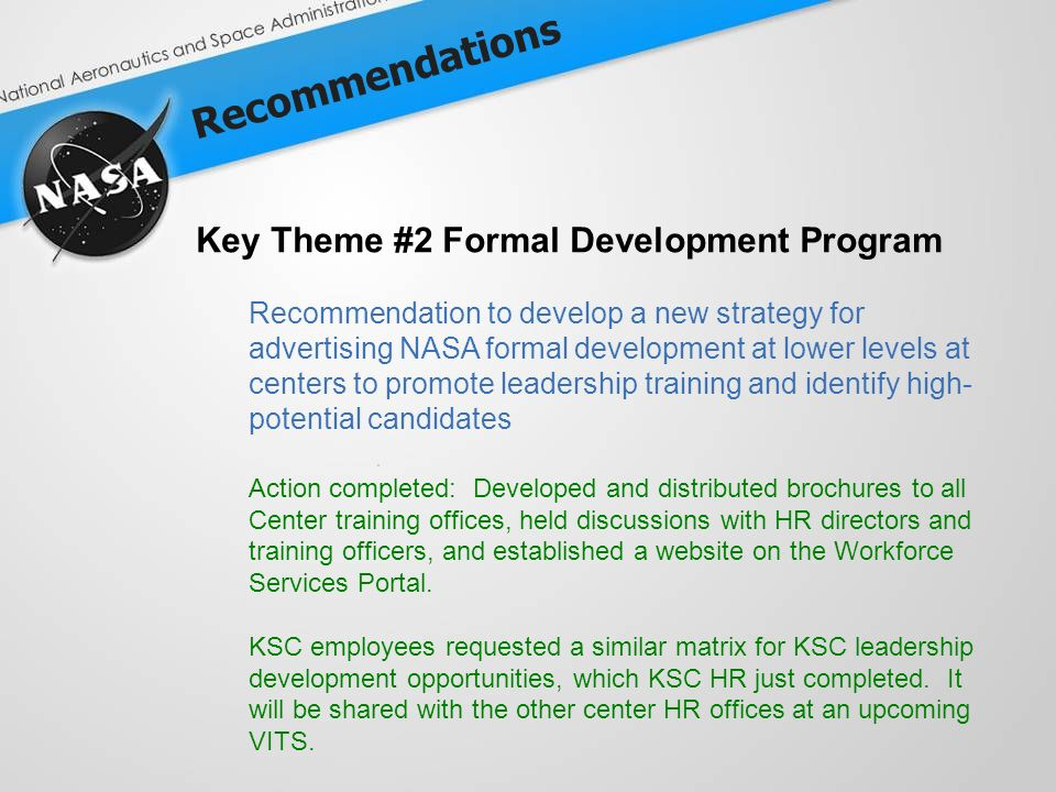 Recommendations Key Theme #2 Formal Development Program Recommendation to develop a new strategy for advertising NASA formal development at lower levels at centers to promote leadership training and identify high- potential candidates Action completed: Developed and distributed brochures to all Center training offices, held discussions with HR directors and training officers, and established a website on the Workforce Services Portal.