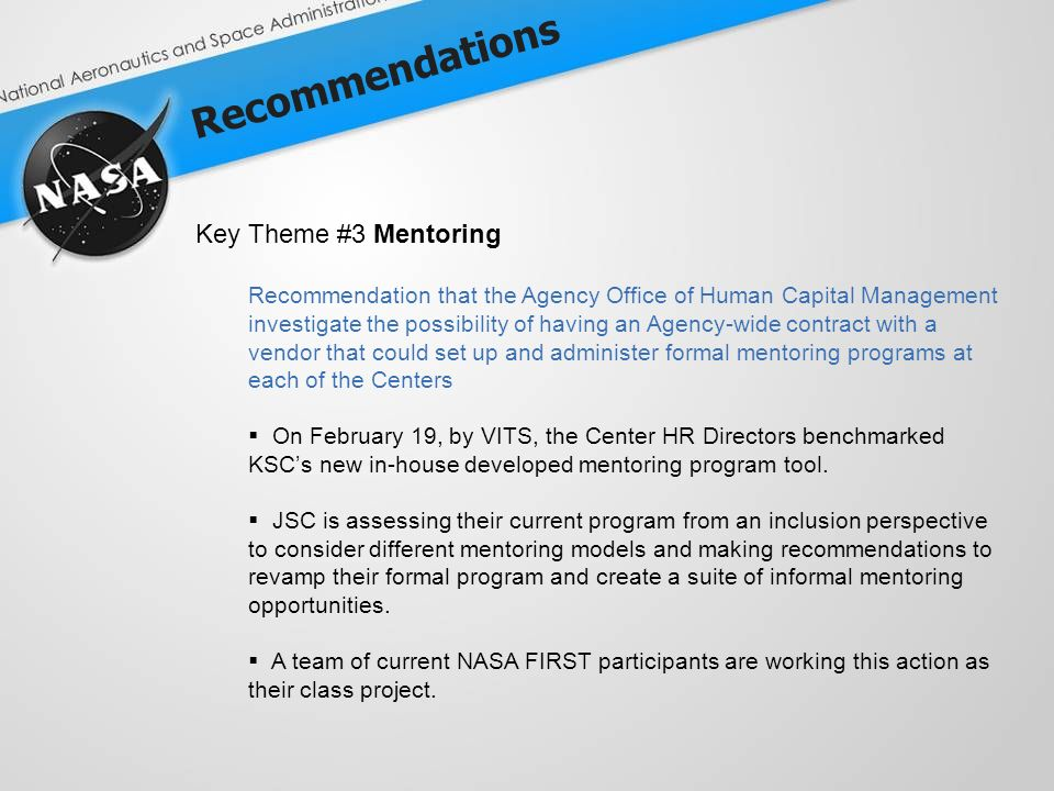 Recommendations Key Theme #3 Mentoring Recommendation that the Agency Office of Human Capital Management investigate the possibility of having an Agency-wide contract with a vendor that could set up and administer formal mentoring programs at each of the Centers On February 19, by VITS, the Center HR Directors benchmarked KSCs new in-house developed mentoring program tool.
