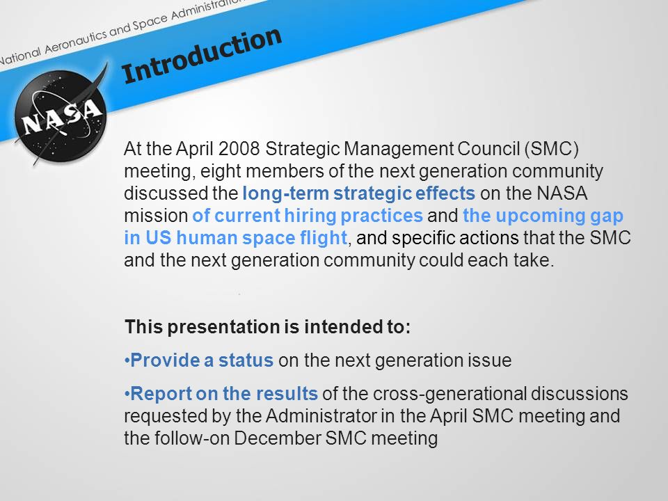 Introduction At the April 2008 Strategic Management Council (SMC) meeting, eight members of the next generation community discussed the long-term strategic effects on the NASA mission of current hiring practices and the upcoming gap in US human space flight, and specific actions that the SMC and the next generation community could each take.