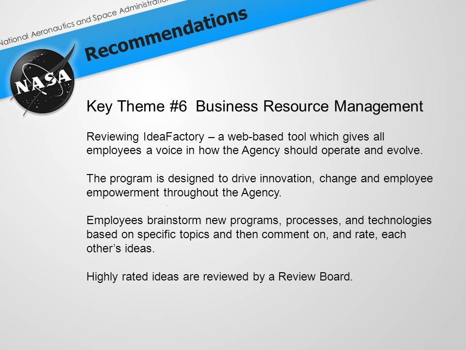 Recommendations Key Theme #6 Business Resource Management Reviewing IdeaFactory – a web-based tool which gives all employees a voice in how the Agency should operate and evolve.