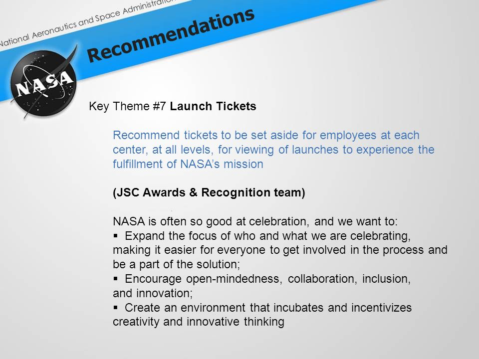 Recommendations Key Theme #7 Launch Tickets Recommend tickets to be set aside for employees at each center, at all levels, for viewing of launches to experience the fulfillment of NASAs mission (JSC Awards & Recognition team) NASA is often so good at celebration, and we want to: Expand the focus of who and what we are celebrating, making it easier for everyone to get involved in the process and be a part of the solution; Encourage open-mindedness, collaboration, inclusion, and innovation; Create an environment that incubates and incentivizes creativity and innovative thinking