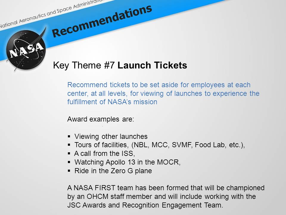 Recommendations Key Theme #7 Launch Tickets Recommend tickets to be set aside for employees at each center, at all levels, for viewing of launches to experience the fulfillment of NASAs mission Award examples are: Viewing other launches Tours of facilities, (NBL, MCC, SVMF, Food Lab, etc.), A call from the ISS, Watching Apollo 13 in the MOCR, Ride in the Zero G plane A NASA FIRST team has been formed that will be championed by an OHCM staff member and will include working with the JSC Awards and Recognition Engagement Team.