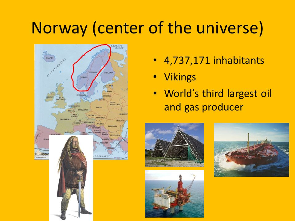 Norway (center of the universe) 4,737,171 inhabitants Vikings Worlds third largest oil and gas producer
