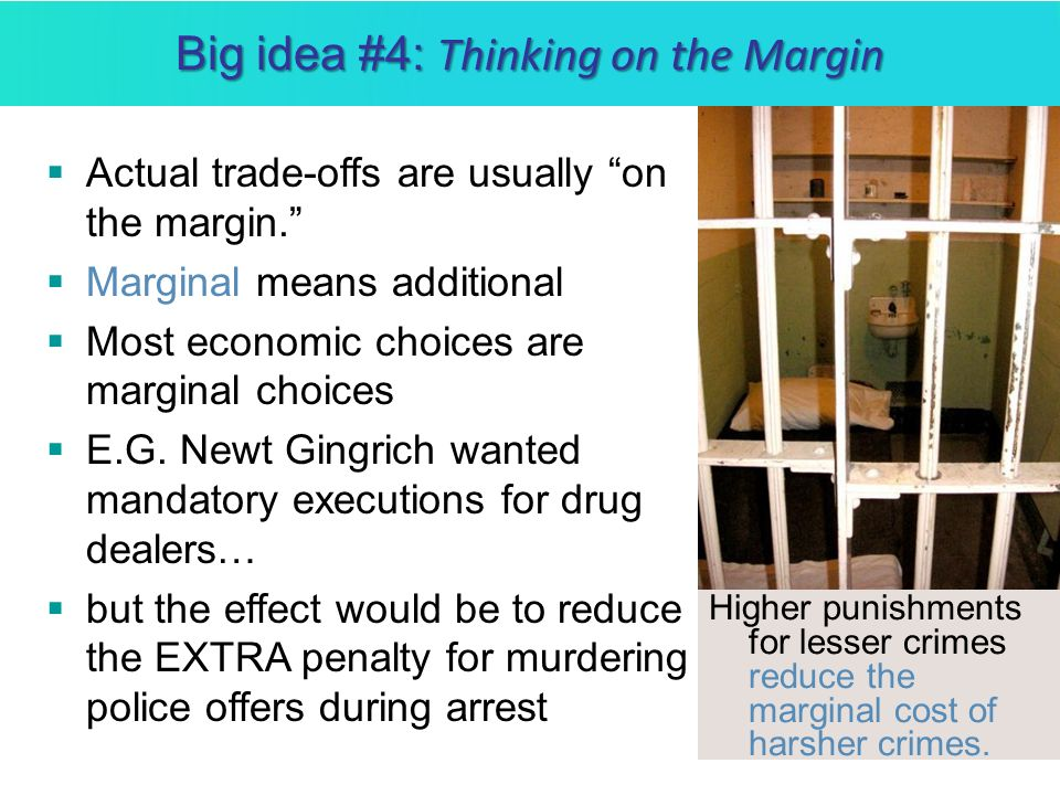 Big idea #4: Thinking on the Margin Actual trade-offs are usually on the margin. Marginal means additional Most economic choices are marginal choices