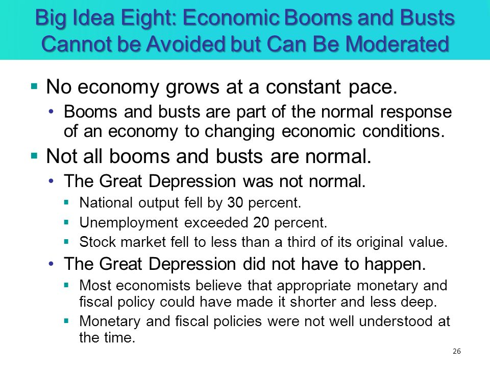 Big Idea Eight: Economic Booms and Busts Cannot be Avoided but Can Be Moderated No economy grows at a constant pace. Booms and busts are part of the n