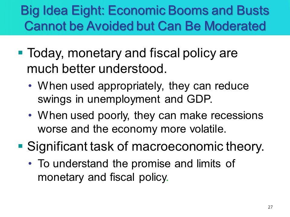 Today, monetary and fiscal policy are much better understood. When used appropriately, they can reduce swings in unemployment and GDP. When used poorl