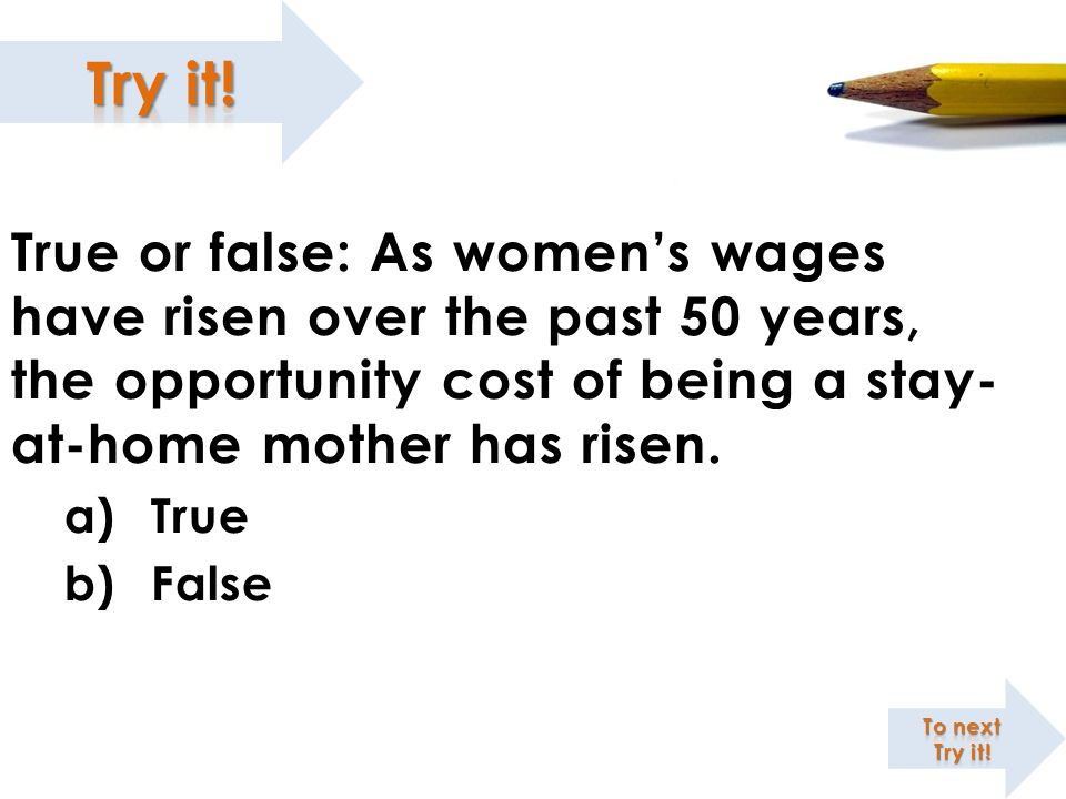 True or false: As womens wages have risen over the past 50 years, the opportunity cost of being a stay- at-home mother has risen. a)True b)False