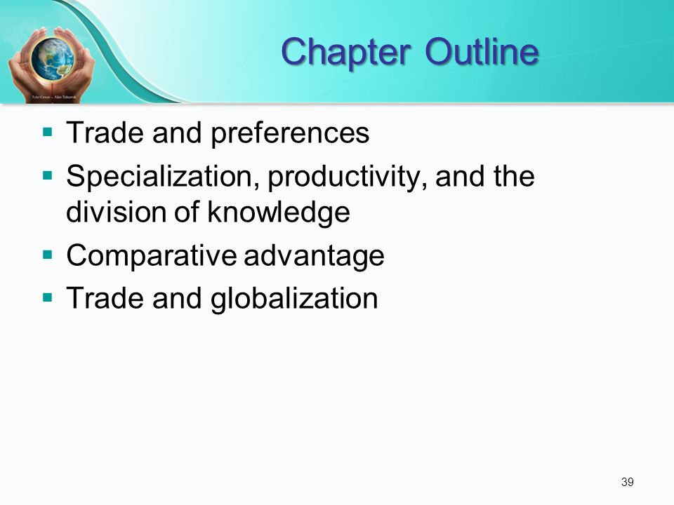 Chapter Outline Trade and preferences Specialization, productivity, and the division of knowledge Comparative advantage Trade and globalization 39