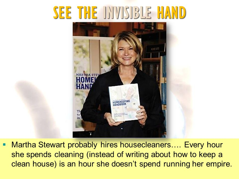 SEE THE INVISIBLE HAND Martha Stewart probably hires housecleaners…. Every hour she spends cleaning (instead of writing about how to keep a clean hous