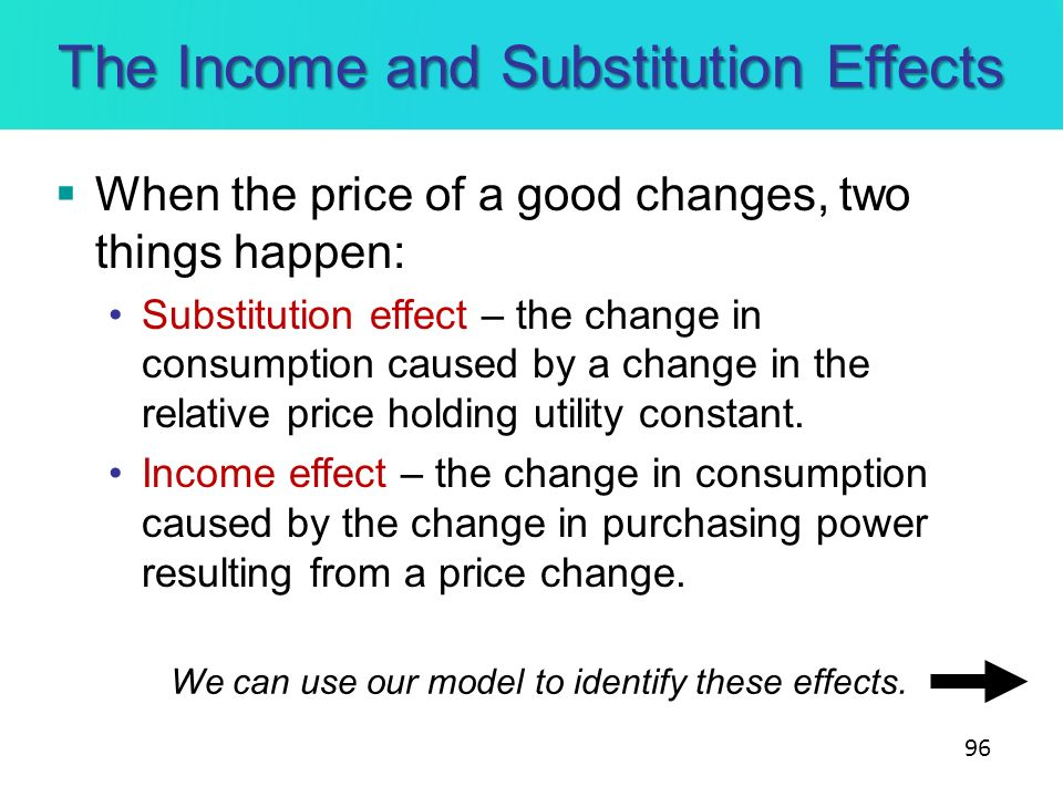 The Income and Substitution Effects When the price of a good changes, two things happen: Substitution effect – the change in consumption caused by a c