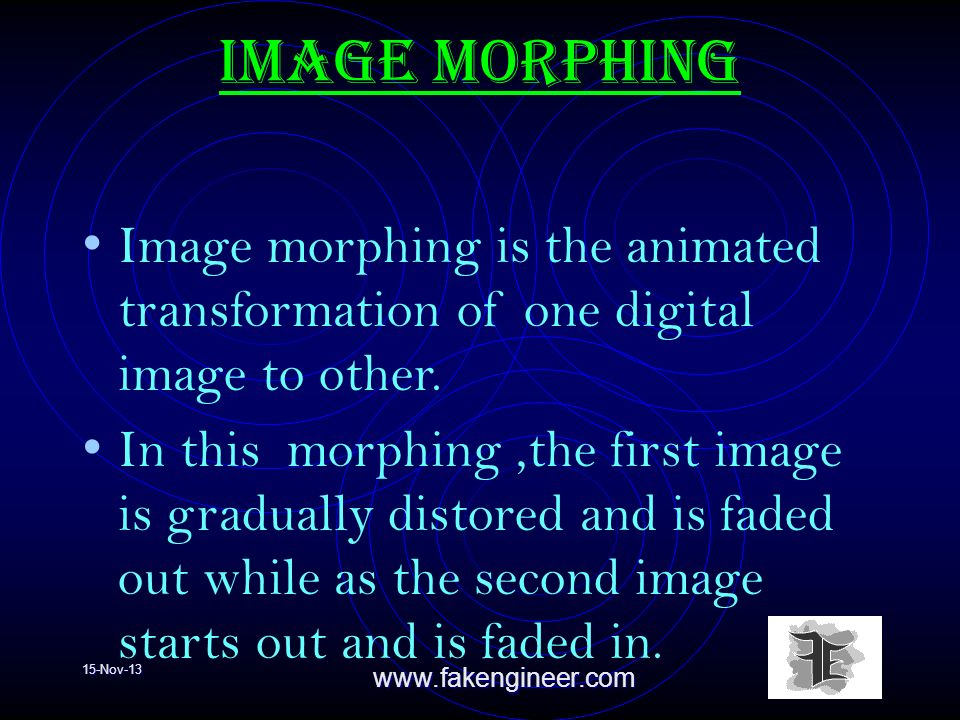 15-Nov-13www.fakengineer.com Image morphing Image morphing is the animated transformation of one digital image to other.