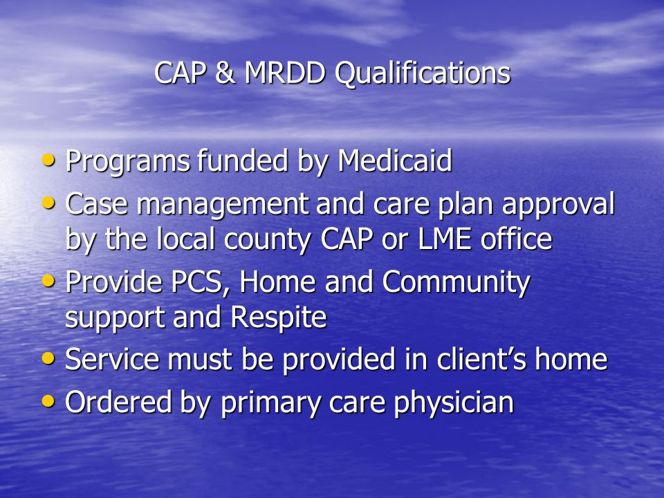 CAP & MRDD Qualifications Programs funded by Medicaid Programs funded by Medicaid Case management and care plan approval by the local county CAP or LME office Case management and care plan approval by the local county CAP or LME office Provide PCS, Home and Community support and Respite Provide PCS, Home and Community support and Respite Service must be provided in clients home Service must be provided in clients home Ordered by primary care physician Ordered by primary care physician