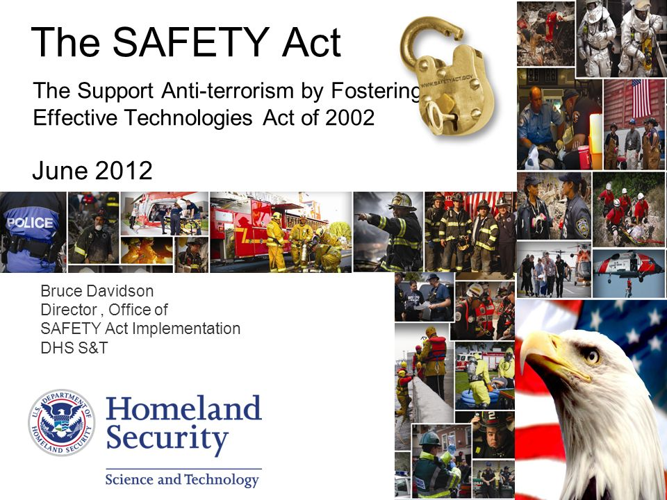 The SAFETY Act The Support Anti-terrorism by Fostering Effective Technologies Act of 2002 June 2012 Bruce Davidson Director, Office of SAFETY Act Implementation DHS S&T