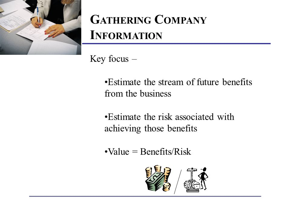 G ATHERING C OMPANY I NFORMATION Key focus – Estimate the stream of future benefits from the business Estimate the risk associated with achieving those benefits Value = Benefits/Risk