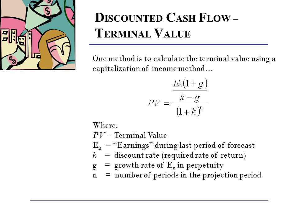 D ISCOUNTED C ASH F LOW – T ERMINAL V ALUE One method is to calculate the terminal value using a capitalization of income method… Where: PV = Terminal Value E n = Earnings during last period of forecast k = discount rate (required rate of return) g = growth rate of E n in perpetuity n = number of periods in the projection period