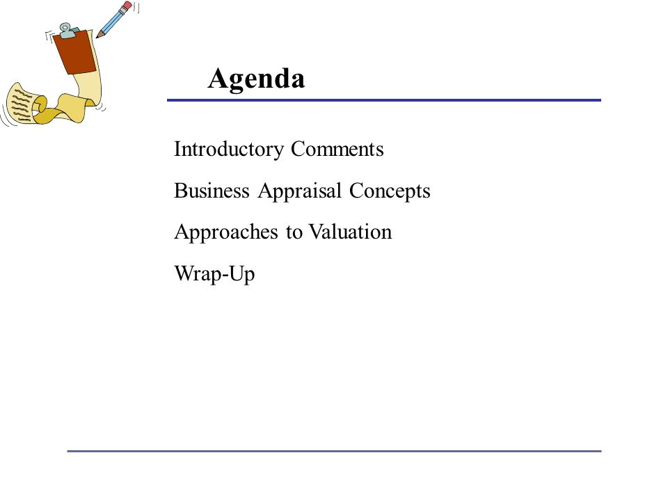 Agenda Introductory Comments Business Appraisal Concepts Approaches to Valuation Wrap-Up
